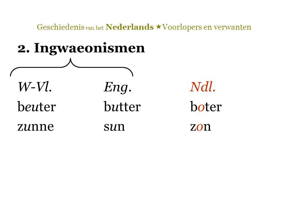 Geschiedenis van het Nederlands  Voorlopers en verwanten 2. Ingwaeonismen W-Vl.Eng.Ndl. beuterbutterboter zunnesunzon