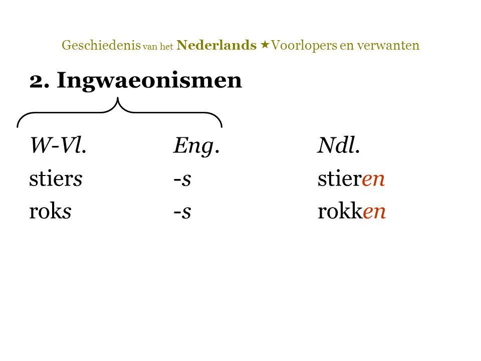 Geschiedenis van het Nederlands  Voorlopers en verwanten 2. Ingwaeonismen W-Vl.Eng.Ndl. stiers-sstieren roks-srokken