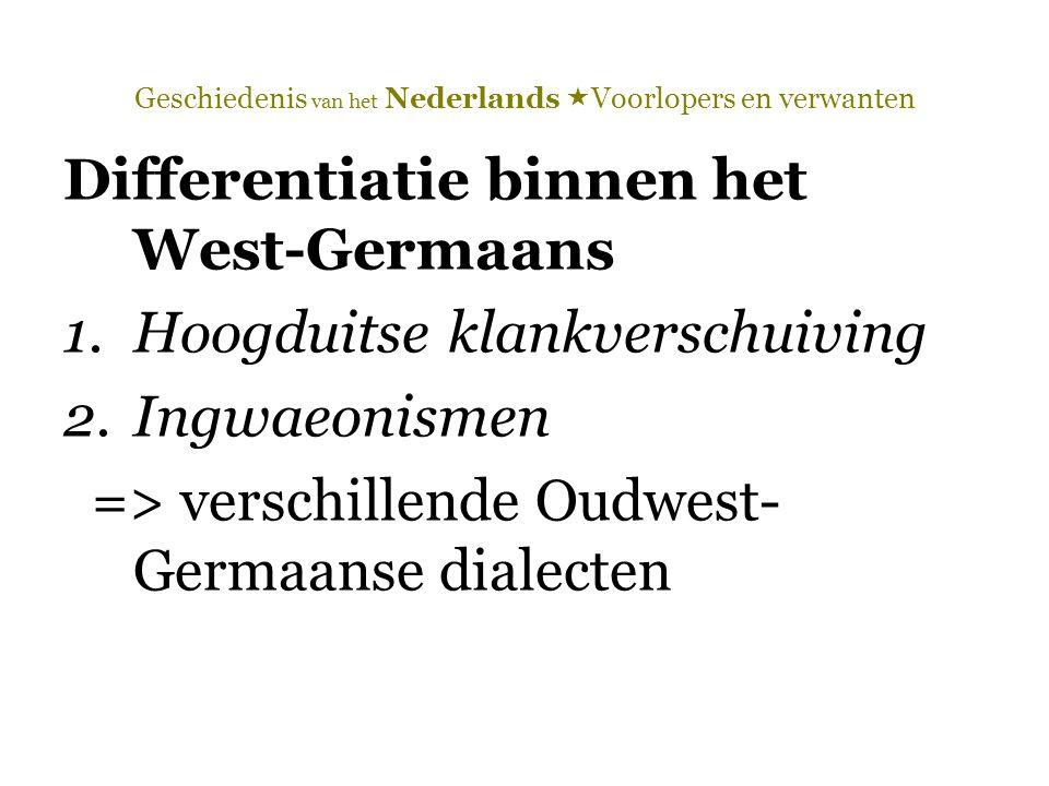 Geschiedenis van het Nederlands  Voorlopers en verwanten Differentiatie binnen het West-Germaans 1.Hoogduitse klankverschuiving 2.Ingwaeonismen => ve