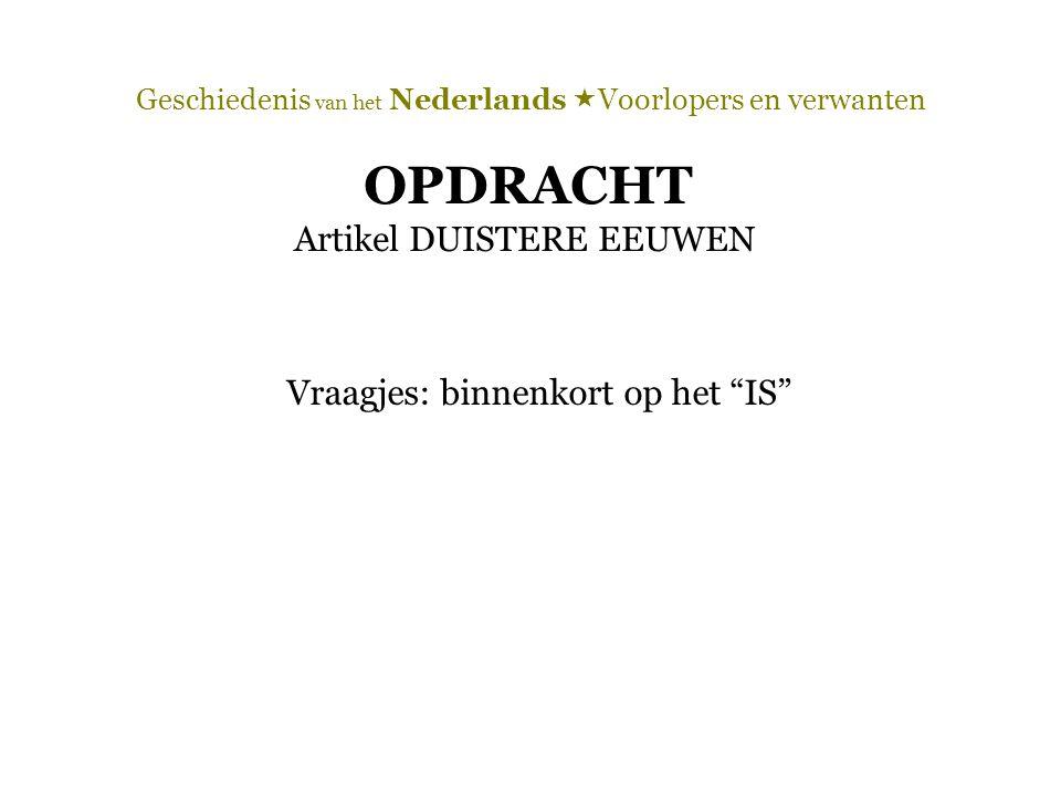 """Geschiedenis van het Nederlands  Voorlopers en verwanten OPDRACHT Artikel DUISTERE EEUWEN Vraagjes: binnenkort op het """"IS"""""""
