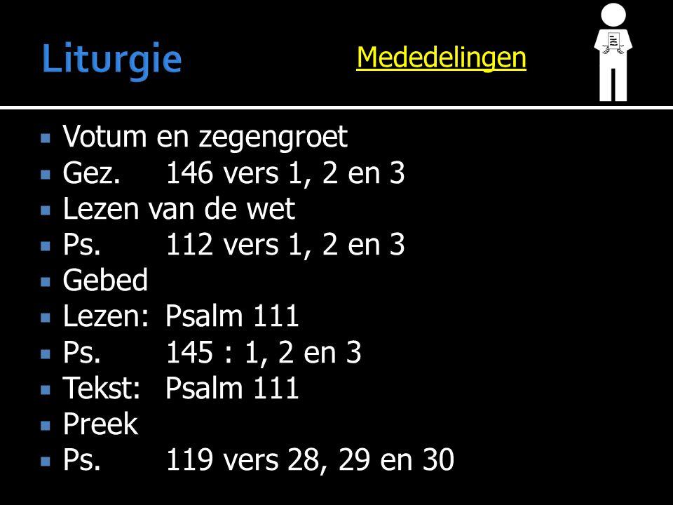 Mededelingen  Votum en zegengroet  Gez.146 vers 1, 2 en 3  Lezen van de wet  Ps.112 vers 1, 2 en 3  Gebed  Lezen:Psalm 111  Ps.145 : 1, 2 en 3  Tekst:Psalm 111  Preek  Ps.119 vers 28, 29 en 30