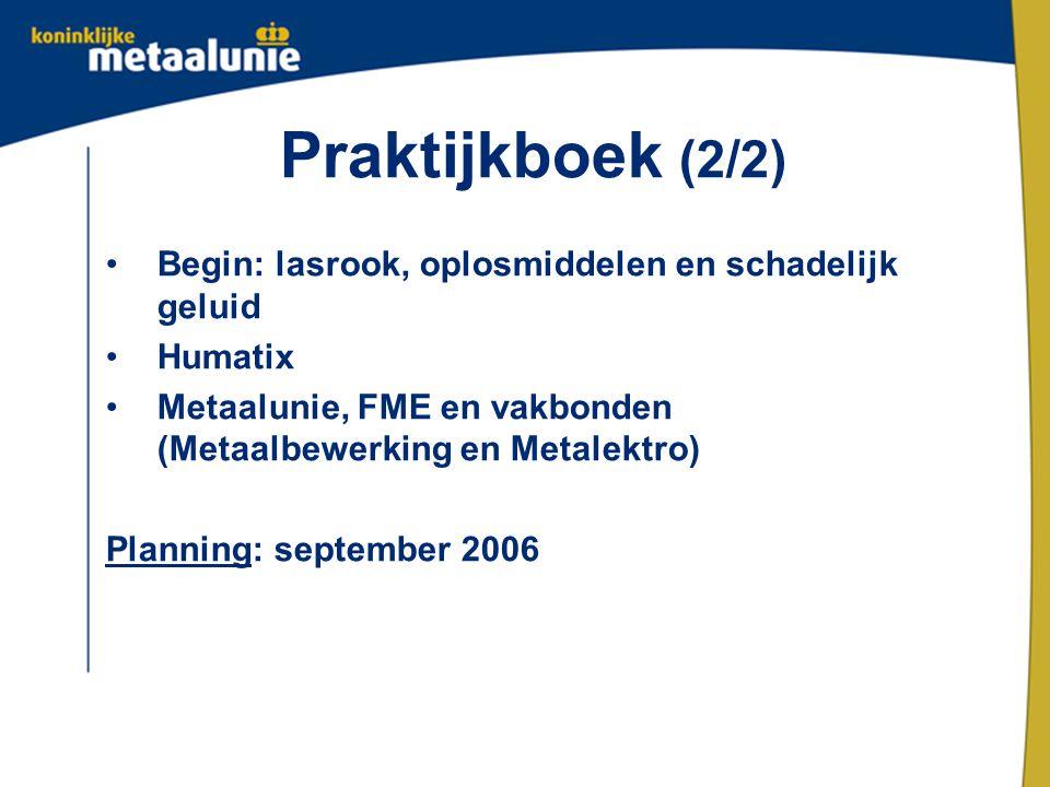 Praktijkboek (2/2) Begin: lasrook, oplosmiddelen en schadelijk geluid Humatix Metaalunie, FME en vakbonden (Metaalbewerking en Metalektro) Planning: s