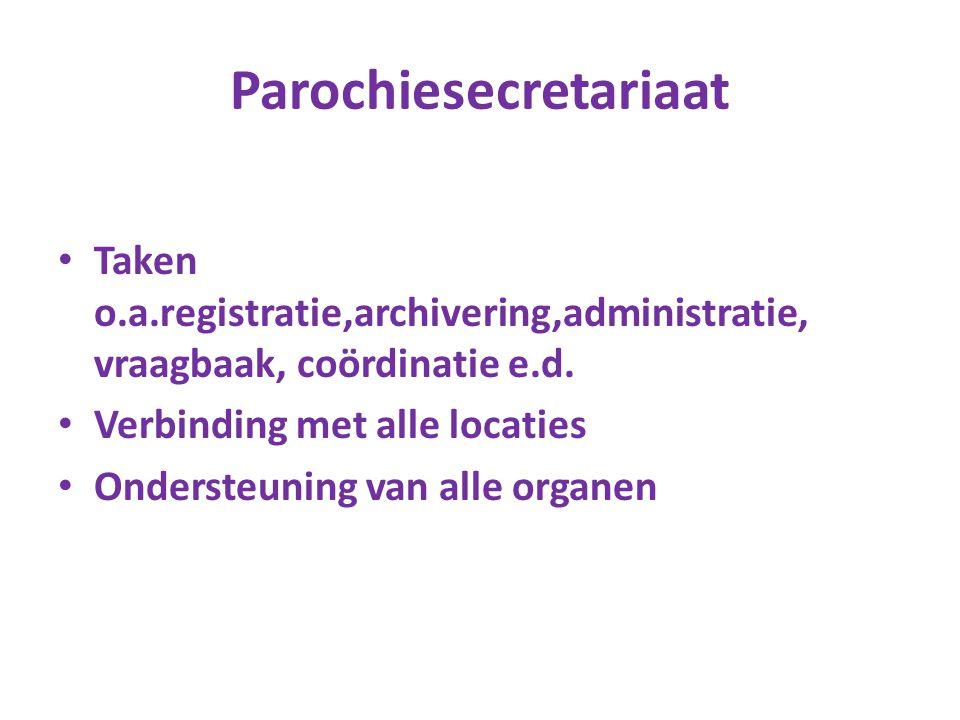Parochiesecretariaat Taken o.a.registratie,archivering,administratie, vraagbaak, coördinatie e.d. Verbinding met alle locaties Ondersteuning van alle