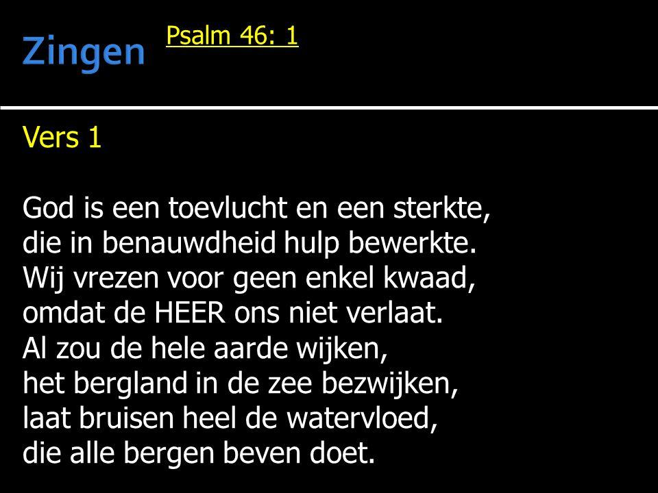 Vers 1 God is een toevlucht en een sterkte, die in benauwdheid hulp bewerkte. Wij vrezen voor geen enkel kwaad, omdat de HEER ons niet verlaat. Al zou