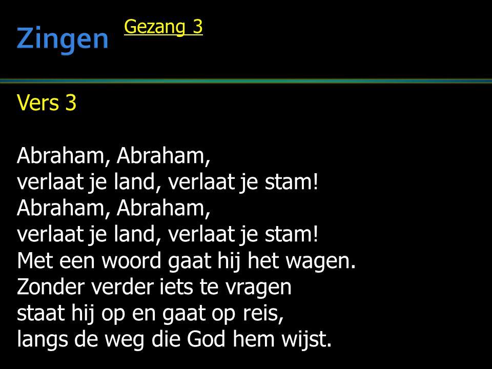 Vers 3 Abraham, Abraham, verlaat je land, verlaat je stam! Abraham, Abraham, verlaat je land, verlaat je stam! Met een woord gaat hij het wagen. Zonde