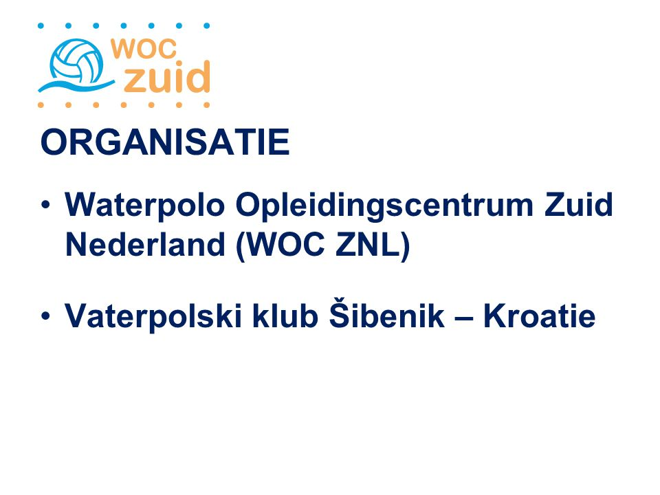 ORGANISATIE Waterpolo Opleidingscentrum Zuid Nederland (WOC ZNL) Vaterpolski klub Šibenik – Kroatie