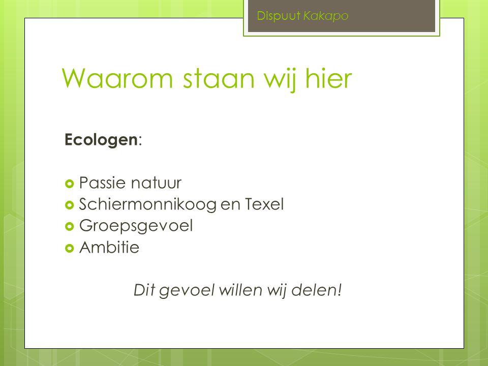 Waarom staan wij hier Ecologen :  Passie natuur  Schiermonnikoog en Texel  Groepsgevoel  Ambitie Dit gevoel willen wij delen.