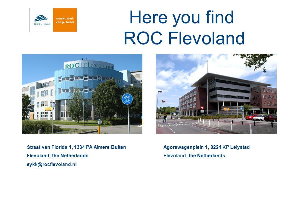 Here you find ROC Flevoland Straat van Florida 1, 1334 PA Almere Buiten Flevoland, the Netherlands eykk@rocflevoland.nl Agorawagenplein 1, 8224 KP Lel