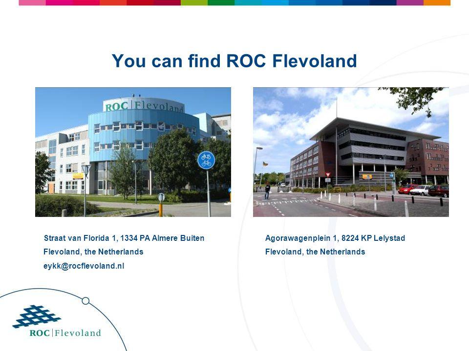 You can find ROC Flevoland Straat van Florida 1, 1334 PA Almere Buiten Flevoland, the Netherlands eykk@rocflevoland.nl Agorawagenplein 1, 8224 KP Lely
