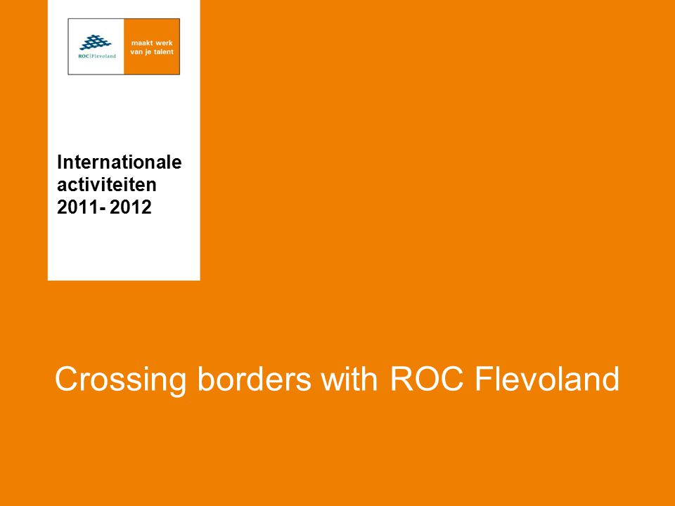 Crossing borders with ROC Flevoland Internationale activiteiten 2011- 2012