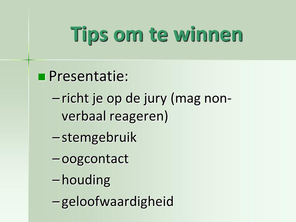 Tips om te winnen Presentatie: Presentatie: –richt je op de jury (mag non- verbaal reageren) –stemgebruik –oogcontact –houding –geloofwaardigheid