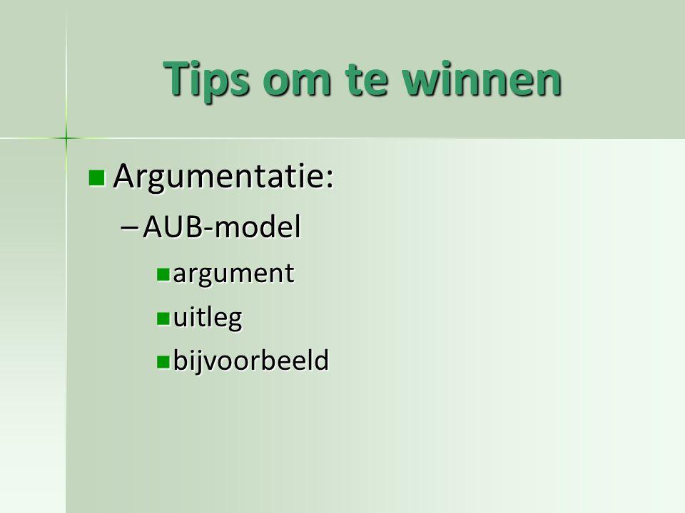 Tips om te winnen Argumentatie: Argumentatie: –AUB-model argument argument uitleg uitleg bijvoorbeeld bijvoorbeeld