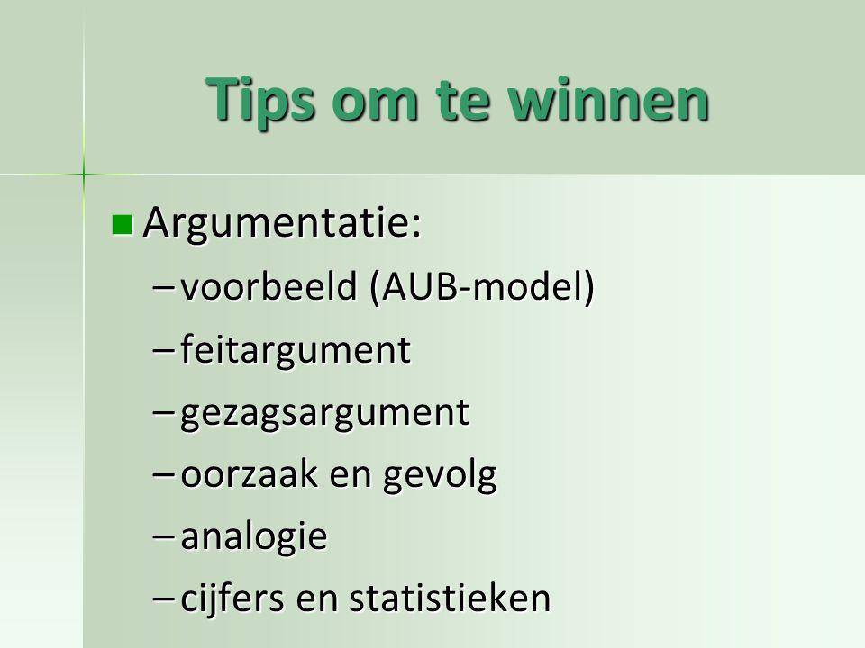 Tips om te winnen Argumentatie: Argumentatie: –voorbeeld (AUB-model) –feitargument –gezagsargument –oorzaak en gevolg –analogie –cijfers en statistieken