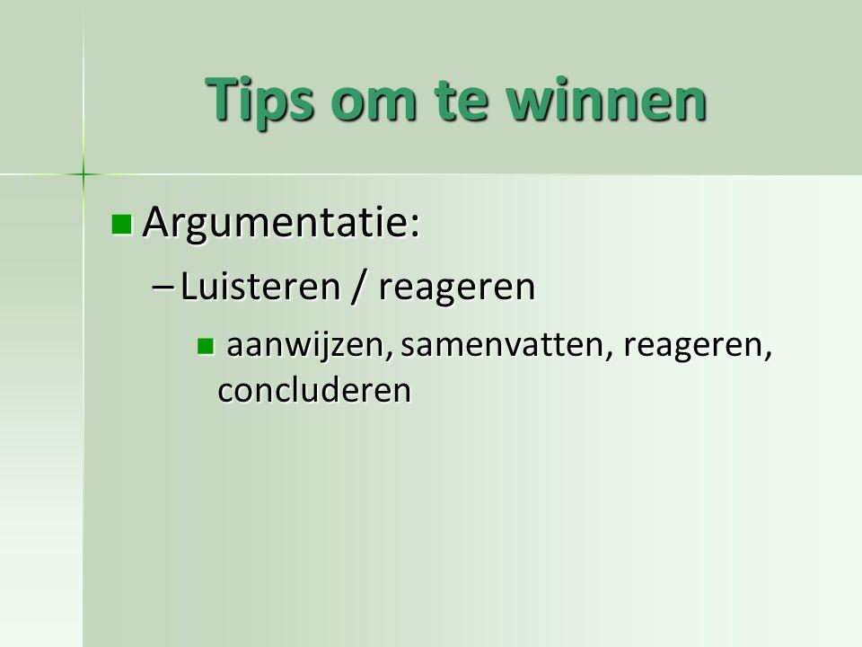 Tips om te winnen Argumentatie: Argumentatie: –Luisteren / reageren aanwijzen, samenvatten, reageren, concluderen aanwijzen, samenvatten, reageren, concluderen