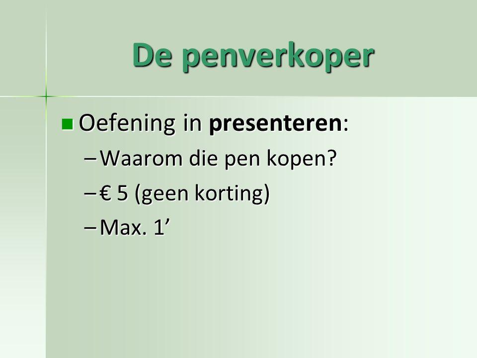 De penverkoper Oefening in presenteren: Oefening in presenteren: –Waarom die pen kopen? –€ 5 (geen korting) –Max. 1'