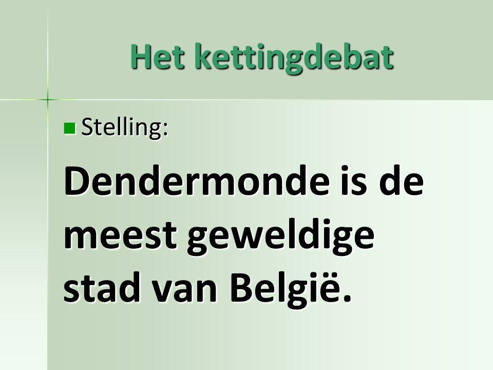 Het kettingdebat Stelling: Stelling: Dendermonde is de meest geweldige stad van België.