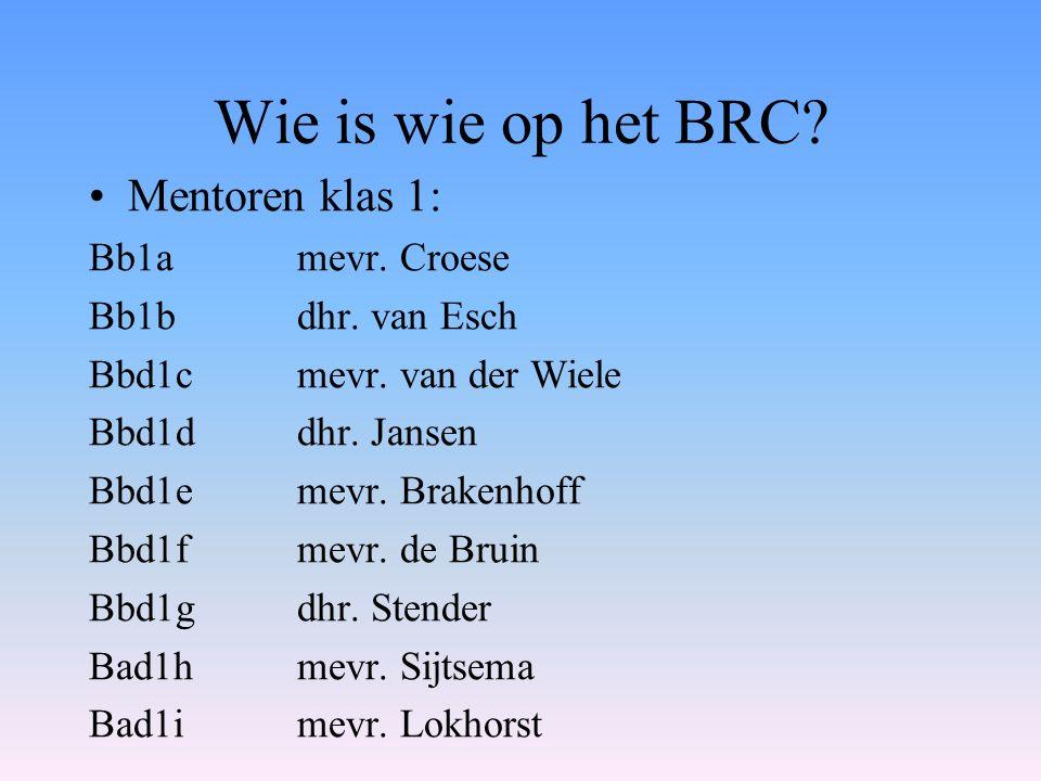 Wie is wie op het BRC? Mentoren klas 1: Bb1a mevr. Croese Bb1b dhr. van Esch Bbd1cmevr. van der Wiele Bbd1d dhr. Jansen Bbd1e mevr. Brakenhoff Bbd1f m