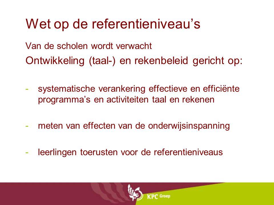 Wet op de referentieniveau's Van de scholen wordt verwacht Ontwikkeling (taal-) en rekenbeleid gericht op: -systematische verankering effectieve en efficiënte programma's en activiteiten taal en rekenen -meten van effecten van de onderwijsinspanning -leerlingen toerusten voor de referentieniveaus