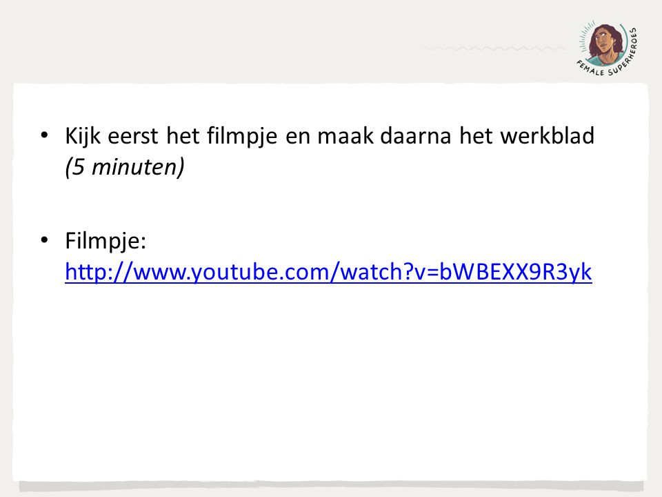 Kijk eerst het filmpje en maak daarna het werkblad (5 minuten) Filmpje: http://www.youtube.com/watch v=bWBEXX9R3yk http://www.youtube.com/watch v=bWBEXX9R3yk