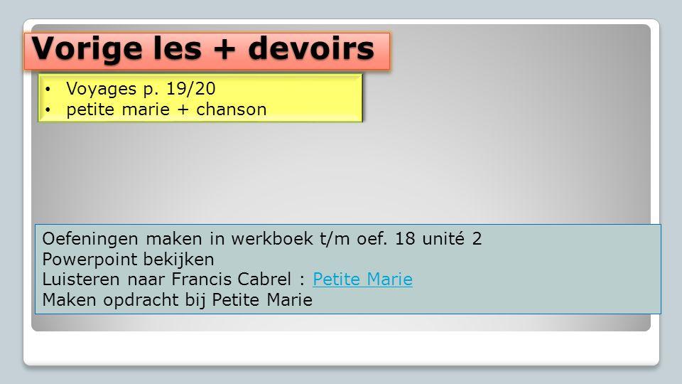 Vorige les + devoirs Voyages p. 19/20 petite marie + chanson Voyages p. 19/20 petite marie + chanson Oefeningen maken in werkboek t/m oef. 18 unité 2