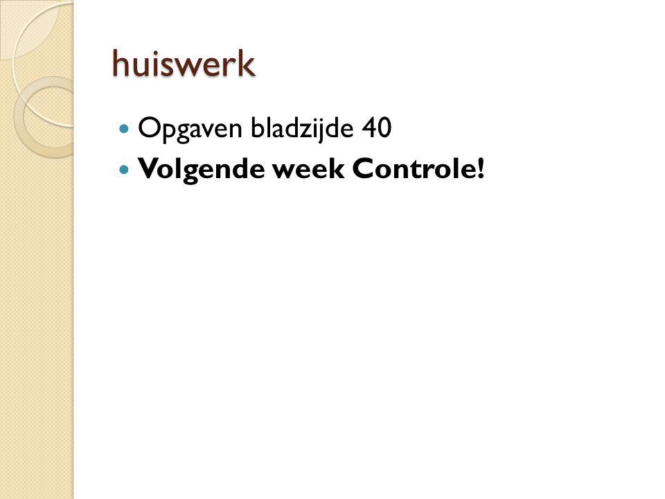 huiswerk Opgaven bladzijde 40 Volgende week Controle!