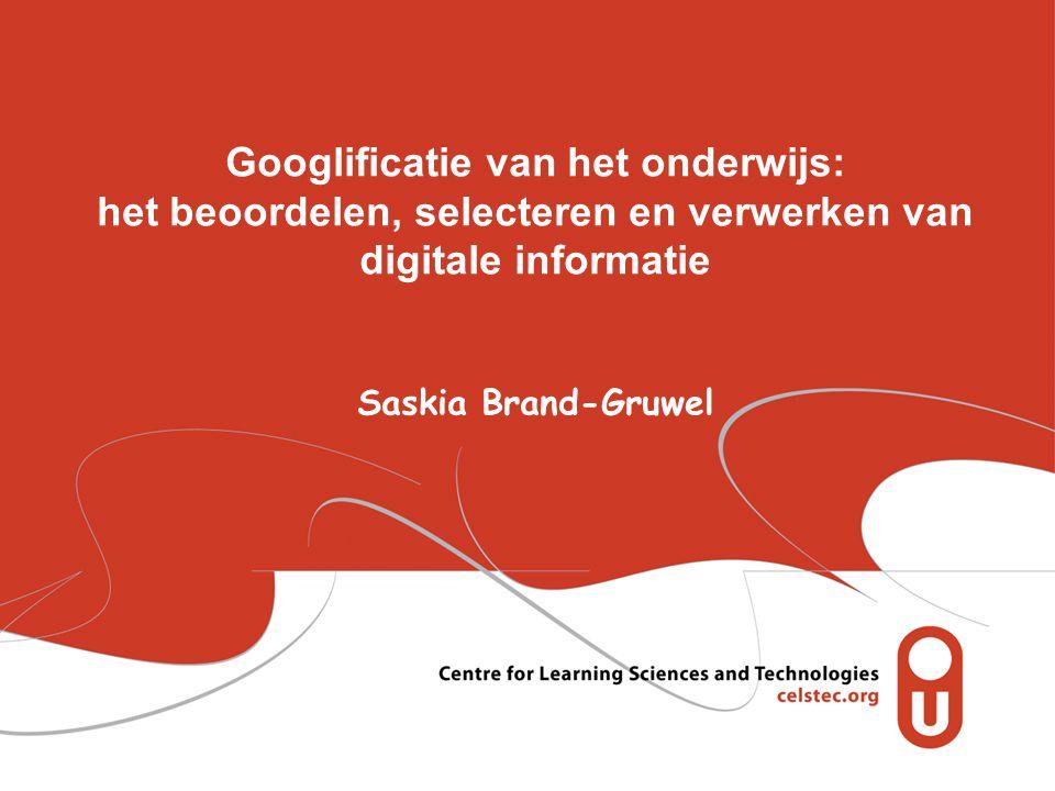 Googlificatie van het onderwijs: het beoordelen, selecteren en verwerken van digitale informatie Saskia Brand-Gruwel