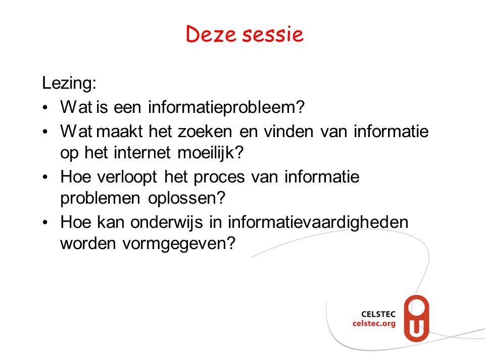 Deze sessie Lezing: Wat is een informatieprobleem? Wat maakt het zoeken en vinden van informatie op het internet moeilijk? Hoe verloopt het proces van