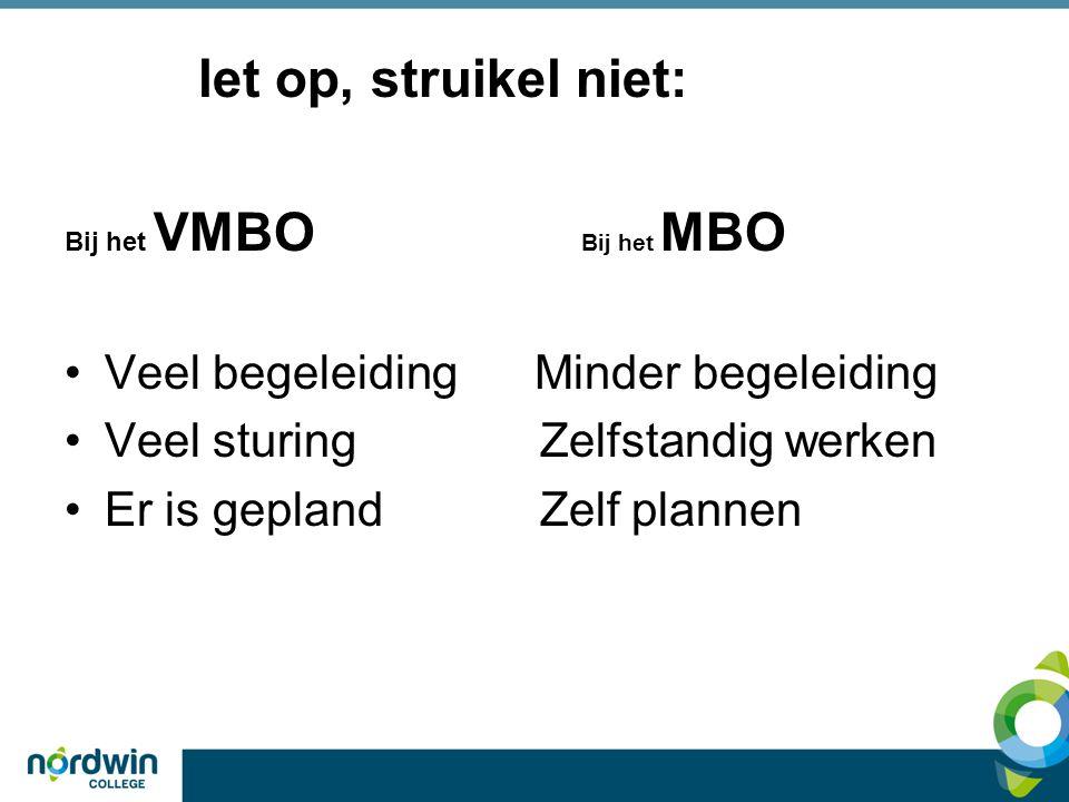 let op, struikel niet: Bij het VMBO Bij het MBO Veel begeleiding Minder begeleiding Veel sturing Zelfstandig werken Er is gepland Zelf plannen