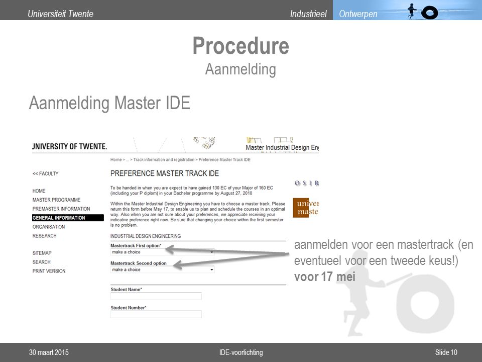 Universiteit TwenteIndustrieel Ontwerpen Procedure Aanmelding Master IDE 30 maart 2015IDE-voorlichtingSlide 10 Aanmelding aanmelden voor een mastertrack (en eventueel voor een tweede keus!) voor 17 mei