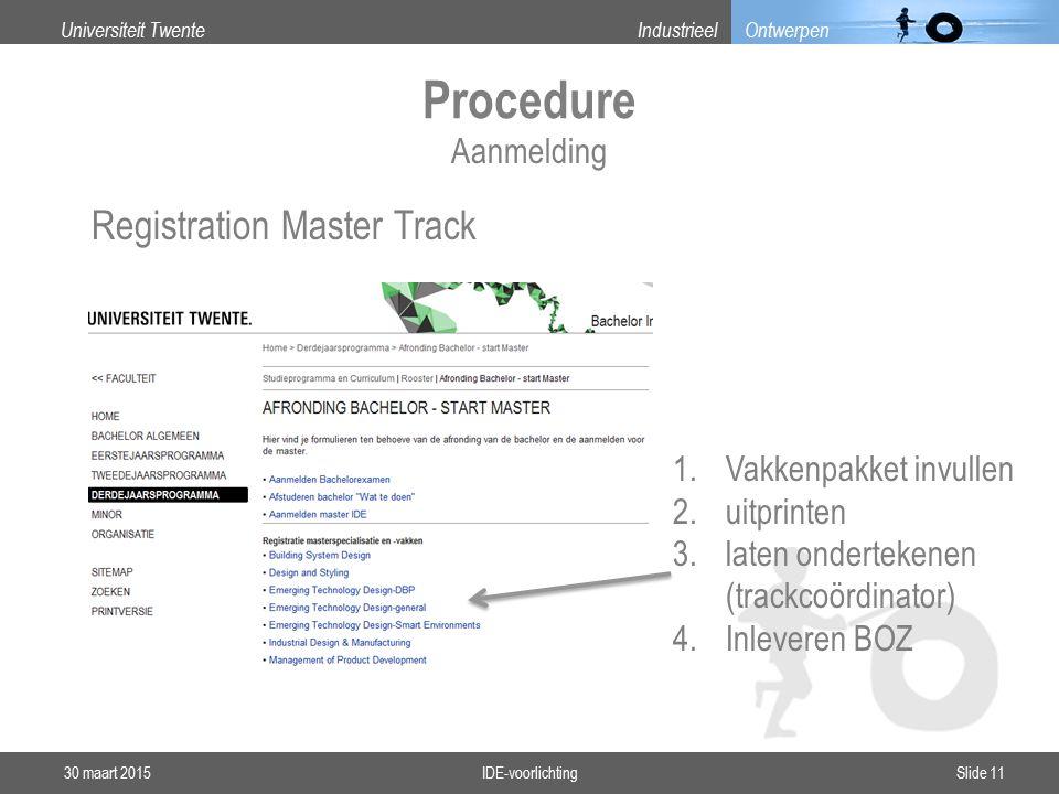 Universiteit TwenteIndustrieel Ontwerpen Registration Master Track Procedure 30 maart 2015IDE-voorlichtingSlide 11 1.Vakkenpakket invullen 2.uitprinten 3.laten ondertekenen (trackcoördinator) 4.Inleveren BOZ Aanmelding