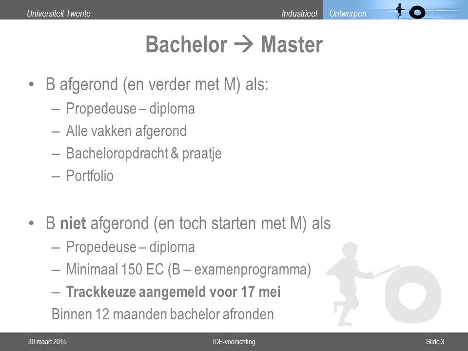 Universiteit TwenteIndustrieel Ontwerpen Bachelor  Master B afgerond (en verder met M) als: – Propedeuse – diploma – Alle vakken afgerond – Bacheloropdracht & praatje – Portfolio B niet afgerond (en toch starten met M) als – Propedeuse – diploma – Minimaal 150 EC (B – examenprogramma) – Trackkeuze aangemeld voor 17 mei Binnen 12 maanden bachelor afronden 30 maart 2015IDE-voorlichtingSlide 3