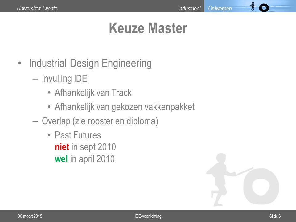 Universiteit TwenteIndustrieel Ontwerpen Keuze Master Industrial Design Engineering – Invulling IDE Afhankelijk van Track Afhankelijk van gekozen vakkenpakket – Overlap (zie rooster en diploma) Past Futures niet in sept 2010 wel in april 2010 30 maart 2015IDE-voorlichtingSlide 6