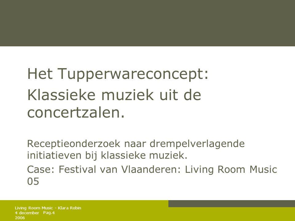 Pag. 4 december 2006 4 Living Room Music - Klara Robin Het Tupperwareconcept: Klassieke muziek uit de concertzalen. Receptieonderzoek naar drempelverl