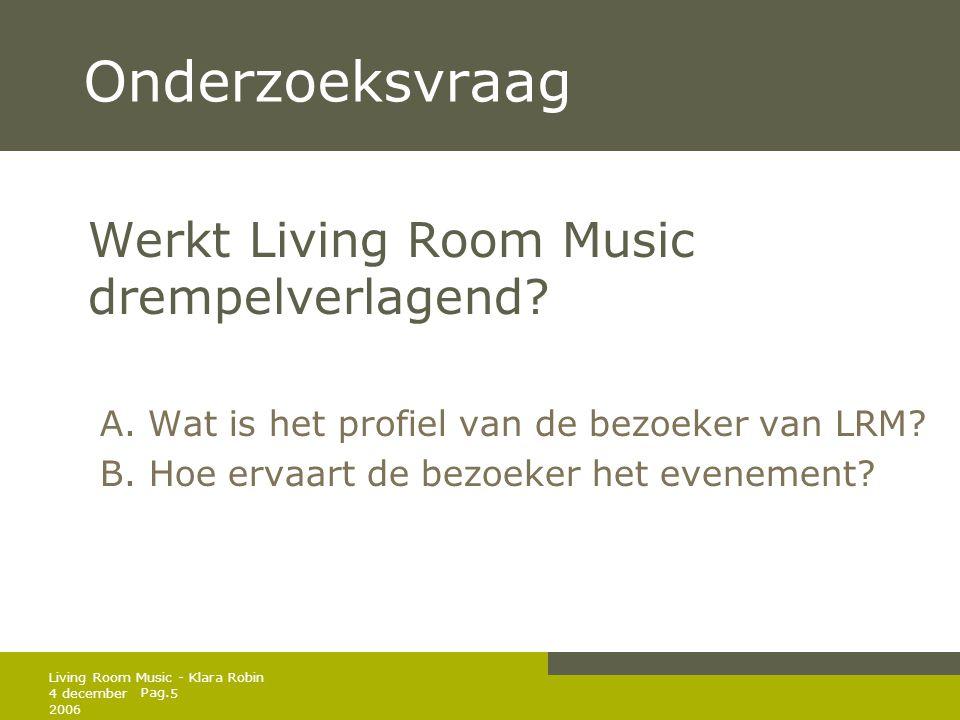 Pag. 4 december 2006 5 Living Room Music - Klara Robin Onderzoeksvraag Werkt Living Room Music drempelverlagend? A. Wat is het profiel van de bezoeker