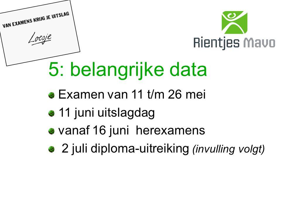 5: belangrijke data Examen van 11 t/m 26 mei 11 juni uitslagdag vanaf 16 juni herexamens 2 juli diploma-uitreiking (invulling volgt)
