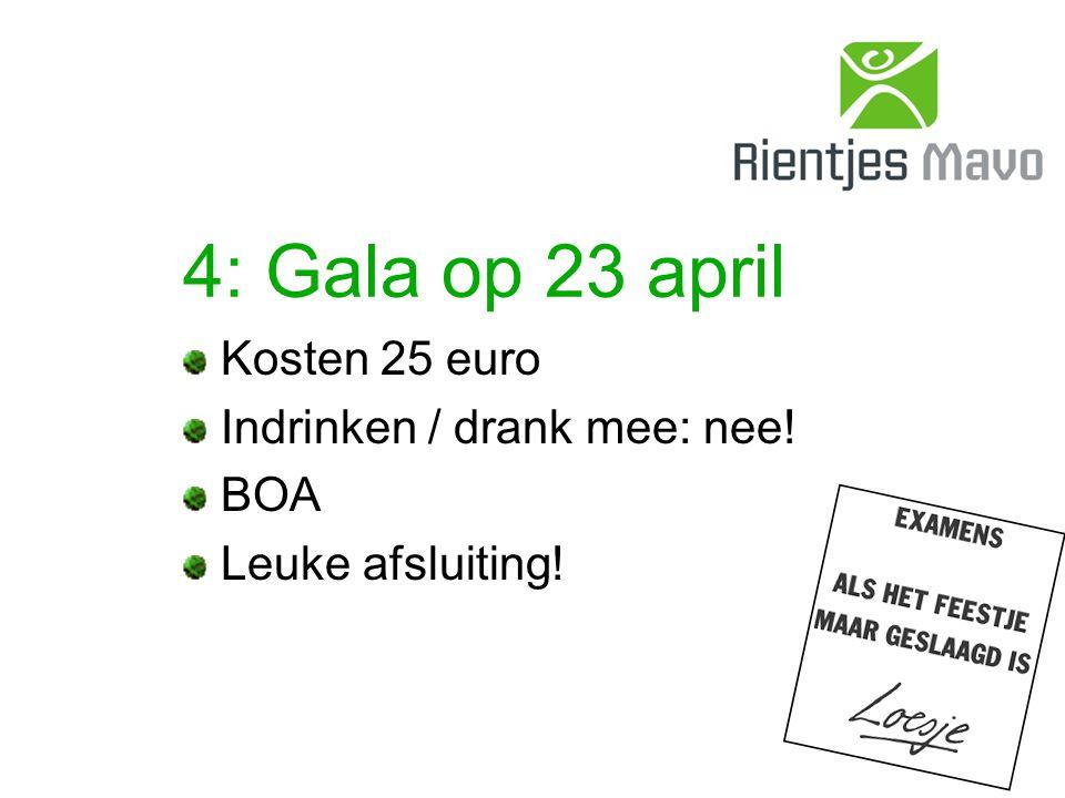 4: Gala op 23 april Kosten 25 euro Indrinken / drank mee: nee! BOA Leuke afsluiting!