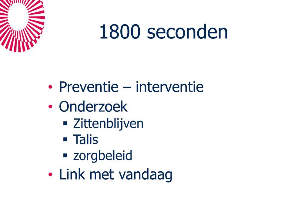 1800 seconden Preventie – interventie Onderzoek  Zittenblijven  Talis  zorgbeleid Link met vandaag