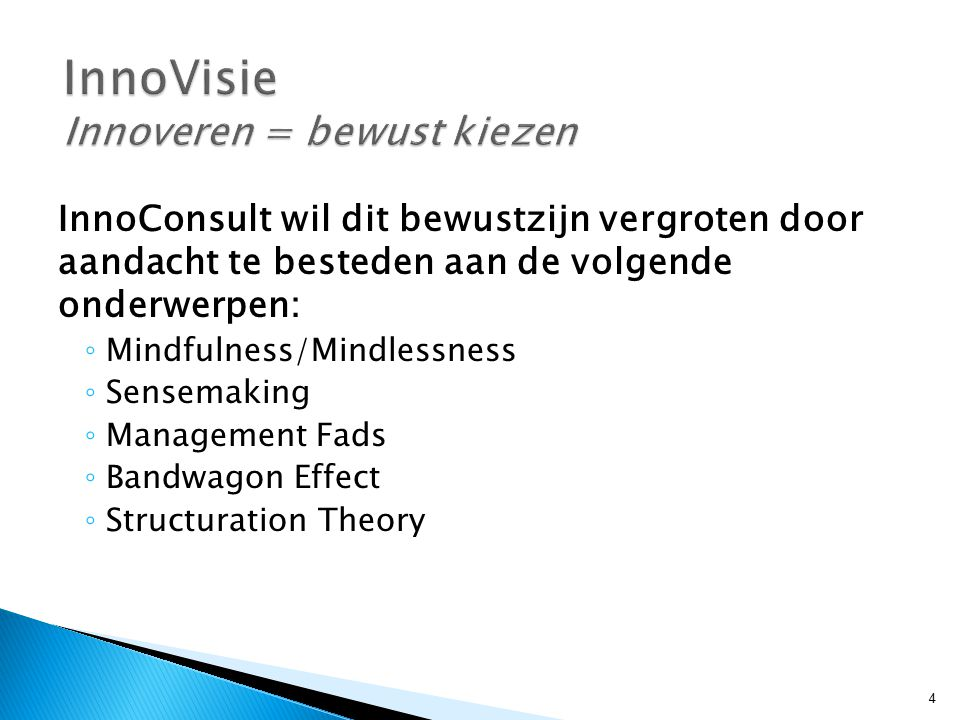 InnoConsult wil dit bewustzijn vergroten door aandacht te besteden aan de volgende onderwerpen: ◦ Mindfulness/Mindlessness ◦ Sensemaking ◦ Management Fads ◦ Bandwagon Effect ◦ Structuration Theory 4