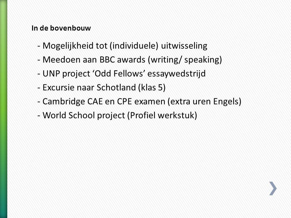 - Mogelijkheid tot (individuele) uitwisseling - Meedoen aan BBC awards (writing/ speaking) - UNP project 'Odd Fellows' essaywedstrijd - Excursie naar Schotland (klas 5) - Cambridge CAE en CPE examen (extra uren Engels) - World School project (Profiel werkstuk)