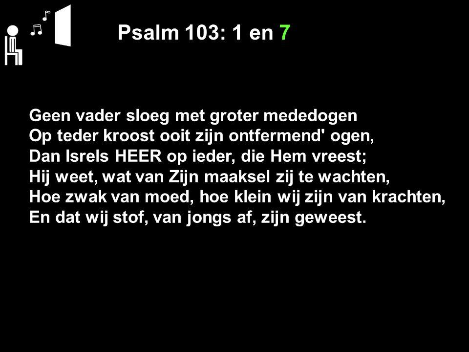 Psalm 103: 1 en 7 Geen vader sloeg met groter mededogen Op teder kroost ooit zijn ontfermend' ogen, Dan Isrels HEER op ieder, die Hem vreest; Hij weet