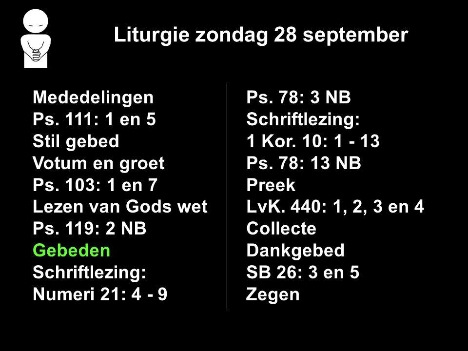 Liturgie zondag 28 september Mededelingen Ps. 111: 1 en 5 Stil gebed Votum en groet Ps. 103: 1 en 7 Lezen van Gods wet Ps. 119: 2 NB Gebeden Schriftle