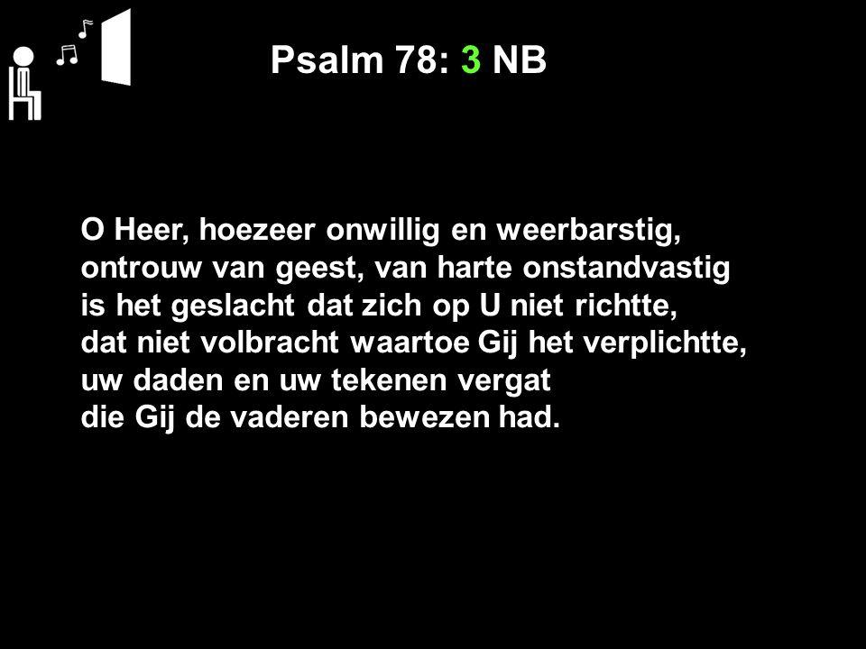 Psalm 78: 3 NB O Heer, hoezeer onwillig en weerbarstig, ontrouw van geest, van harte onstandvastig is het geslacht dat zich op U niet richtte, dat nie
