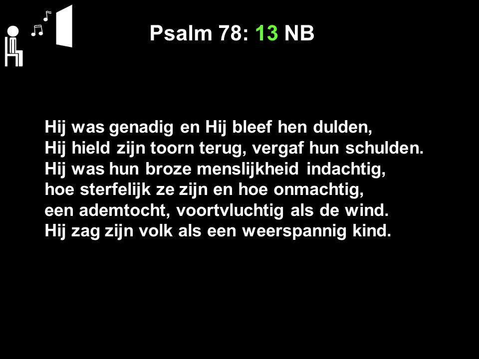 Psalm 78: 13 NB Hij was genadig en Hij bleef hen dulden, Hij hield zijn toorn terug, vergaf hun schulden. Hij was hun broze menslijkheid indachtig, ho
