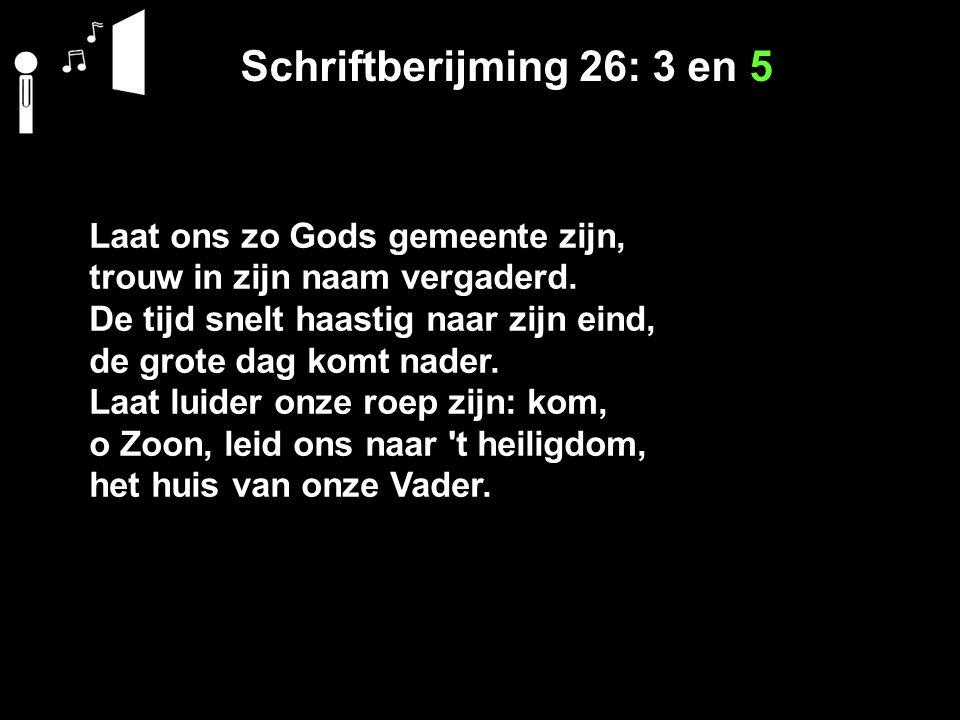 Schriftberijming 26: 3 en 5 Laat ons zo Gods gemeente zijn, trouw in zijn naam vergaderd. De tijd snelt haastig naar zijn eind, de grote dag komt nade