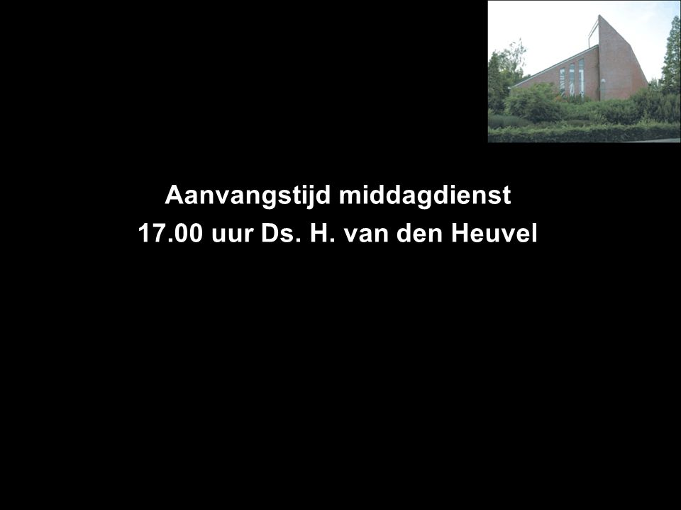 Aanvangstijd middagdienst 17.00 uur Ds. H. van den Heuvel