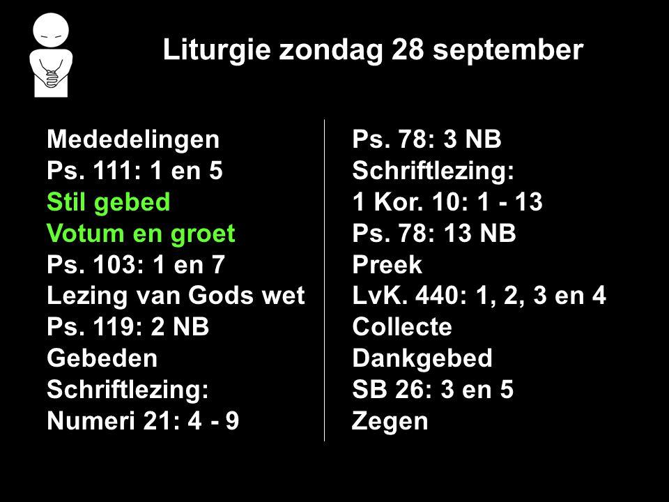 Liturgie zondag 28 september Mededelingen Ps. 111: 1 en 5 Stil gebed Votum en groet Ps. 103: 1 en 7 Lezing van Gods wet Ps. 119: 2 NB Gebeden Schriftl