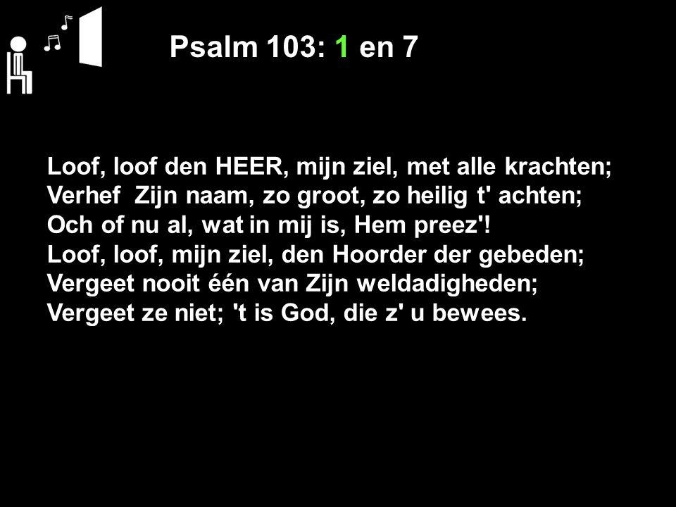 Psalm 103: 1 en 7 Loof, loof den HEER, mijn ziel, met alle krachten; Verhef Zijn naam, zo groot, zo heilig t' achten; Och of nu al, wat in mij is, Hem