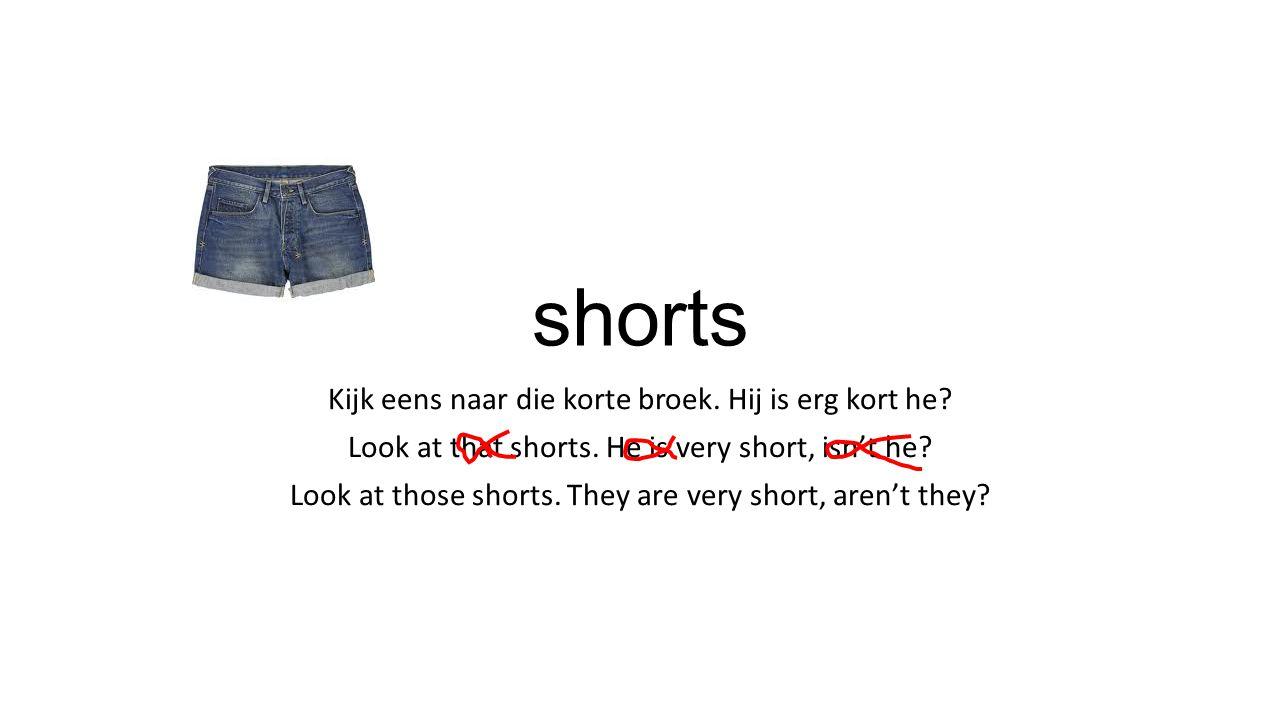 shorts Kijk eens naar die korte broek. Hij is erg kort he.