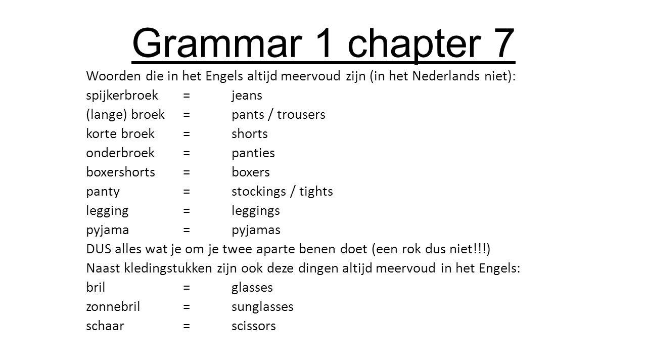 Grammar 1 chapter 7 Let op bij het vertalen van een zin: een bril=glasses Heb jij een bril?=do you have glasses.