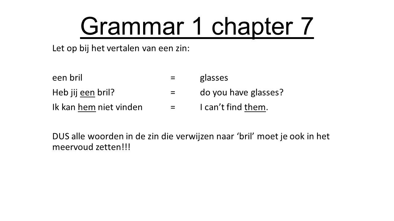 Grammar 1 chapter 7 Let op bij het vertalen van een zin: een bril=glasses Heb jij een bril =do you have glasses.
